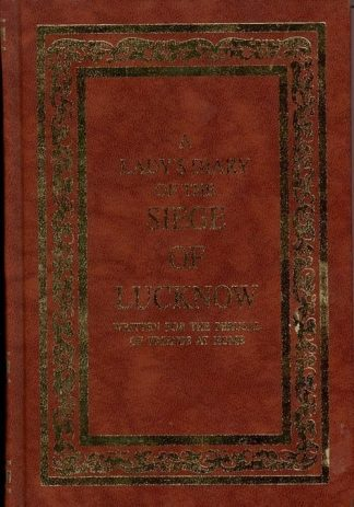 A Ladys Diary of the Siege of Lucknow  - Written for the Perusal of Friends at Home 1857