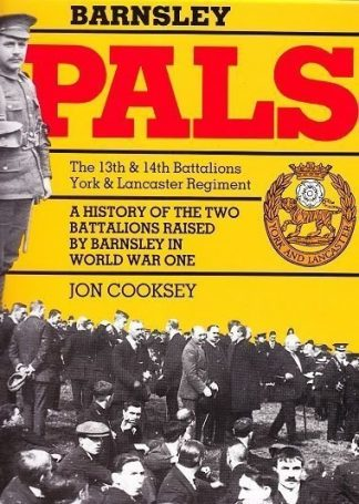 Barnsley Pals : The 13th and 14th Battallions York and Lancaster Regiment - A History of the two Battalions raised by Barnsley in World War One