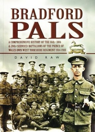 Bradford Pals : A Comprehensive History of the 16th,18th and 20th (Service) Battalions of the Prince of Wales Own West Yorkshire Regiment 1914-1918