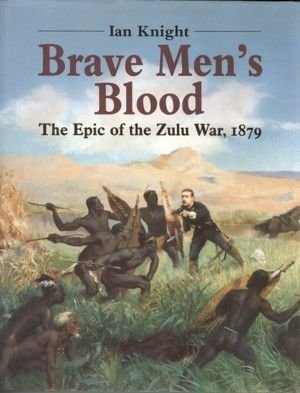 Brave Mens Blood - The Epic of the Zulu War 1879