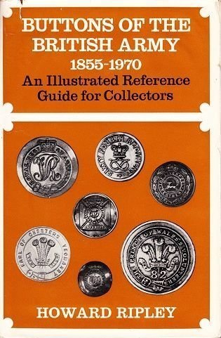 BUTTONS OF THE BRITISH ARMY 1855-1970 - AN ILLUSTRATED REFERENCE GUIDE FOR COLLECTORS
