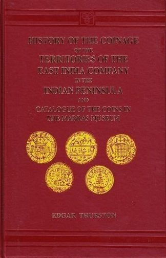 History of the Coinage of the Territories of the East India Company in the Indian Peninsula, and Catalogue of Coins in the Madras Museum