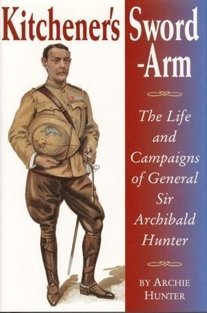 Kitcheners Sword Arm - The Life And Campaigns of General Sir Archibald Hunter